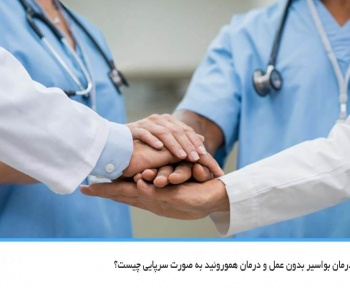 مزایا و معایب درمان بواسیر بدون عمل و درمان هموروئید به صورت سرپایی چیست؟